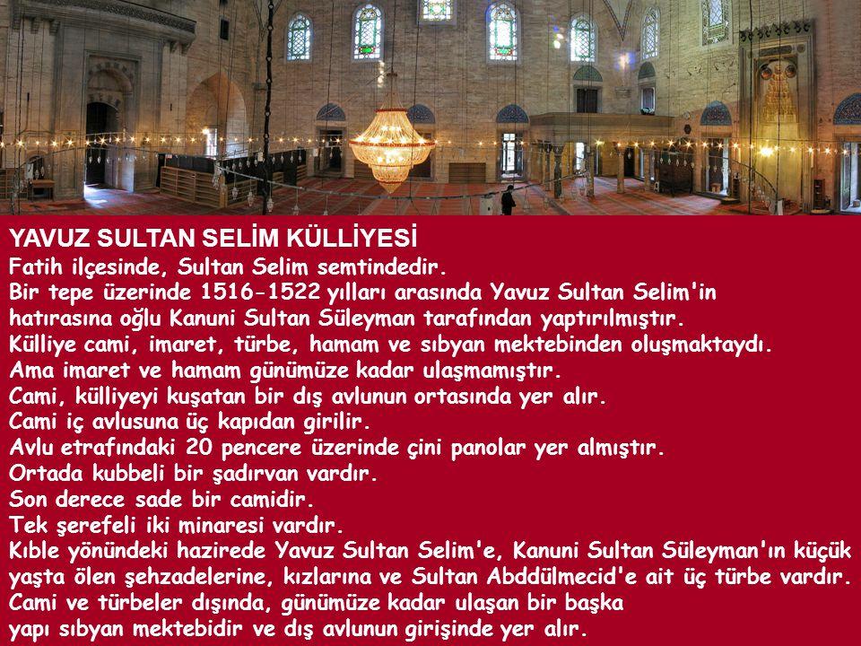 YAVUZ SULTAN SELİM KÜLLİYESİ Fatih ilçesinde, Sultan Selim semtindedir. Bir tepe üzerinde 1516-1522 yılları arasında Yavuz Sultan Selim'in hatırasına