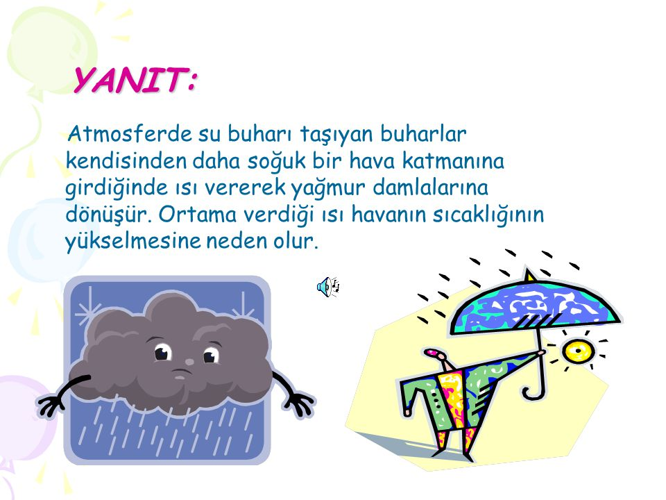 YANIT: YANIT: Atmosferde su buharı taşıyan buharlar kendisinden daha soğuk bir hava katmanına girdiğinde ısı vererek yağmur damlalarına dönüşür. Ortam