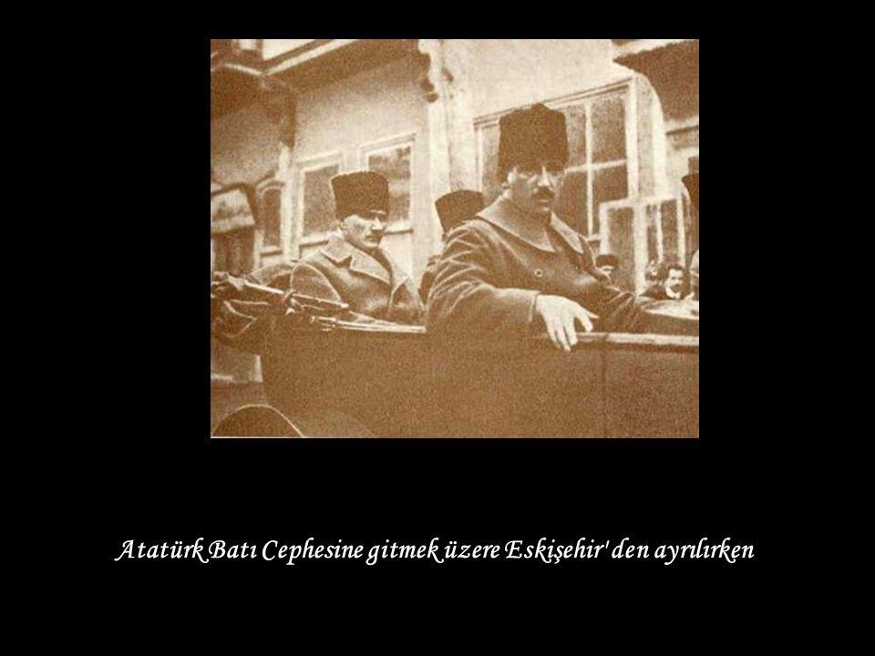Atatürk Batı Cephesine gitmek üzere Eskişehir den ayrılırken