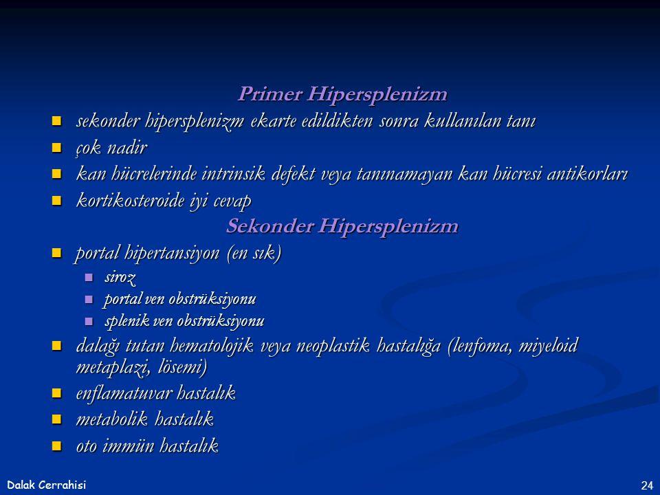 24Dalak Cerrahisi Primer Hipersplenizm  sekonder hipersplenizm ekarte edildikten sonra kullanılan tanı  çok nadir  kan hücrelerinde intrinsik defekt veya tanınamayan kan hücresi antikorları  kortikosteroide iyi cevap Sekonder Hipersplenizm  portal hipertansiyon (en sık)  siroz  portal ven obstrüksiyonu  splenik ven obstrüksiyonu  dalağı tutan hematolojik veya neoplastik hastalığa (lenfoma, miyeloid metaplazi, lösemi)  enflamatuvar hastalık  metabolik hastalık  oto immün hastalık