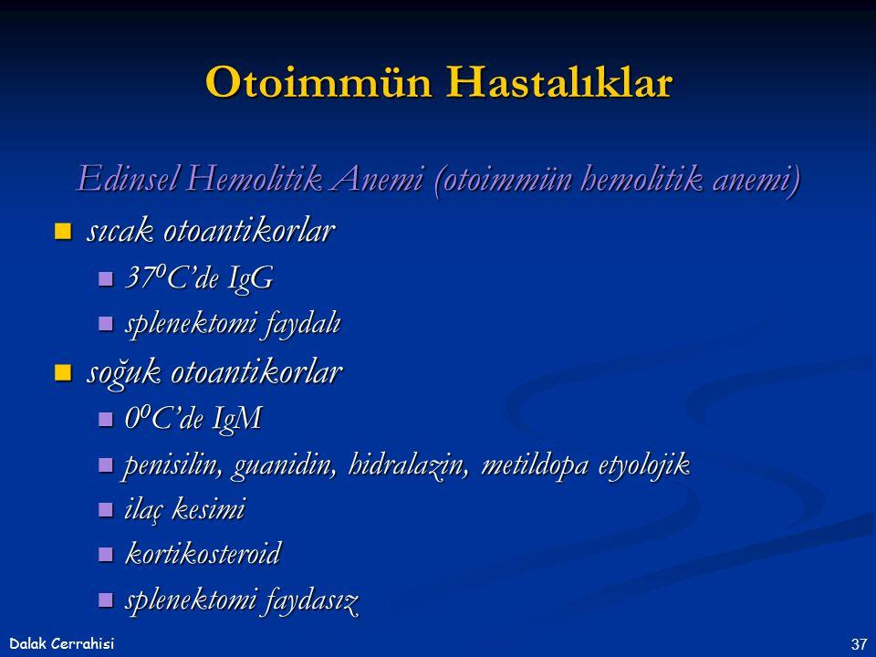 37Dalak Cerrahisi Otoimmün Hastalıklar Edinsel Hemolitik Anemi (otoimmün hemolitik anemi)  sıcak otoantikorlar  37 0 C'de IgG  splenektomi faydalı  soğuk otoantikorlar  0 0 C'de IgM  penisilin, guanidin, hidralazin, metildopa etyolojik  ilaç kesimi  kortikosteroid  splenektomi faydasız