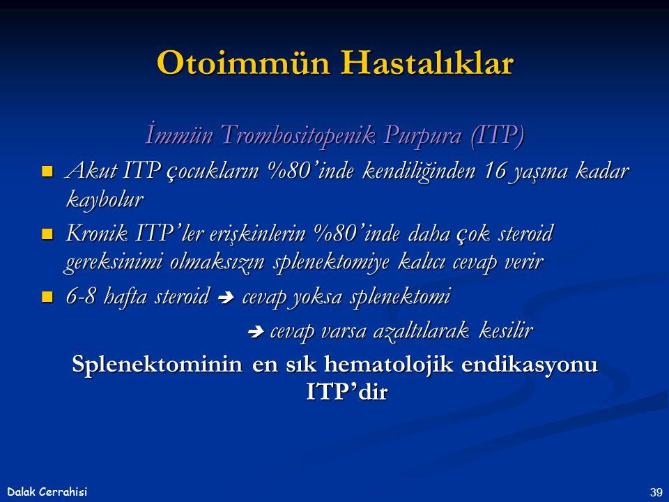 39Dalak Cerrahisi İmmün Trombositopenik Purpura (ITP)  Akut ITP ç ocukların %80 ' inde kendiliğinden 16 yaşına kadar kaybolur  Kronik ITP ' ler erişkinlerin %80 ' inde daha ç ok steroid gereksinimi olmaksızın splenektomiye kalıcı cevap verir  6-8 hafta steroid  cevap yoksa splenektomi  cevap varsa azaltılarak kesilir  cevap varsa azaltılarak kesilir Splenektominin en sık hematolojik endikasyonu ITP ' dir Otoimmün Hastalıklar