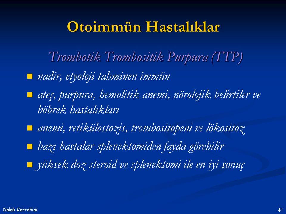 41Dalak Cerrahisi Trombotik Trombositik Purpura (TTP)   nadir, etyoloji tahminen immün   ateş, purpura, hemolitik anemi, nörolojik belirtiler ve böbrek hastalıkları   anemi, retikülostozis, trombositopeni ve lökositoz   bazı hastalar splenektomiden fayda görebilir   yüksek doz steroid ve splenektomi ile en iyi sonuç Otoimmün Hastalıklar