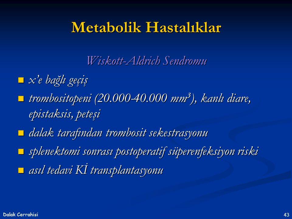 43Dalak Cerrahisi Wiskott-Aldrich Sendromu  x'e bağlı geçiş  trombositopeni (20.000-40.000 mm 3 ), kanlı diare, epistaksis, peteşi  dalak tarafından trombosit sekestrasyonu  splenektomi sonrası postoperatif süperenfeksiyon riski  asıl tedavi Kİ transplantasyonu Metabolik Hastalıklar