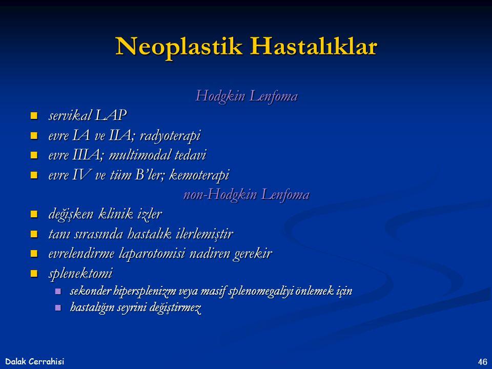 46Dalak Cerrahisi Hodgkin Lenfoma  servikal LAP  evre IA ve IIA; radyoterapi  evre IIIA; multimodal tedavi  evre IV ve tüm B'ler; kemoterapi non-Hodgkin Lenfoma  değişken klinik izler  tanı sırasında hastalık ilerlemiştir  evrelendirme laparotomisi nadiren gerekir  splenektomi  sekonder hipersplenizm veya masif splenomegaliyi önlemek için  hastalığın seyrini değiştirmez Neoplastik Hastalıklar