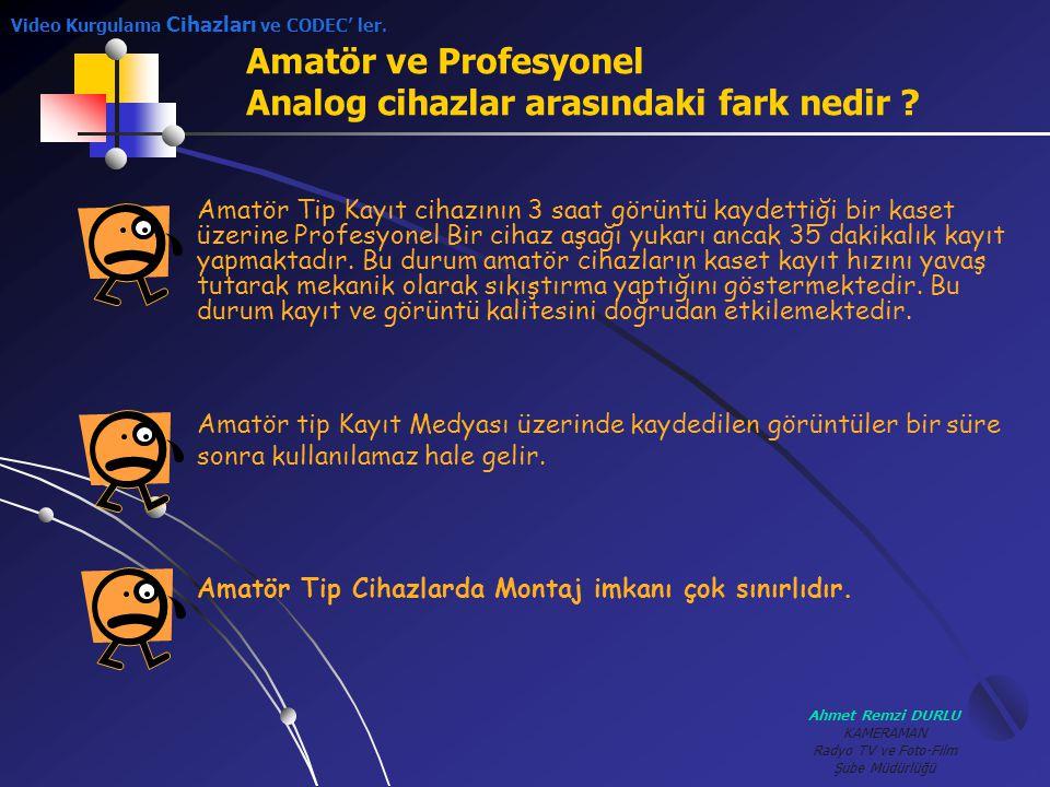 Ahmet Remzi DURLU KAMERAMAN Radyo TV ve Foto-Film Şube Müdürlüğü Amatör ve Profesyonel Analog cihazlar arasındaki fark nedir ? Video Kurgulama Cihazla
