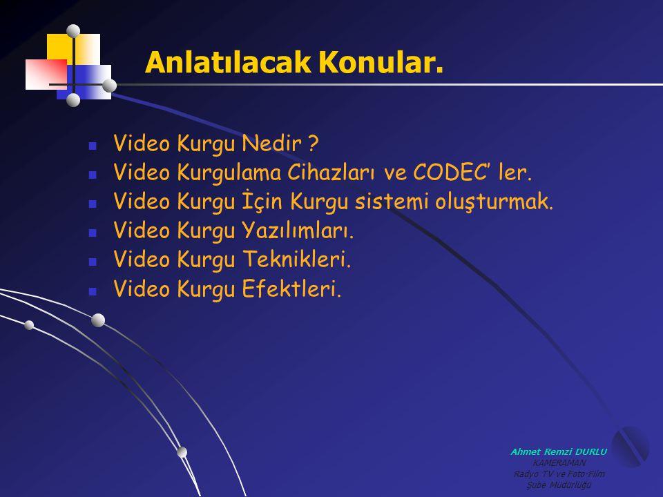 Ahmet Remzi DURLU KAMERAMAN Radyo TV ve Foto-Film Şube Müdürlüğü Anlatılacak Konular.  Video Kurgu Nedir ?  Video Kurgulama Cihazları ve CODEC' ler.