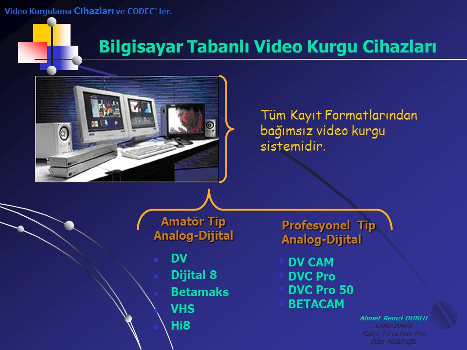 Ahmet Remzi DURLU KAMERAMAN Radyo TV ve Foto-Film Şube Müdürlüğü Bilgisayar Tabanlı Video Kurgu Cihazları Tüm Kayıt Formatlarından bağımsız video kurg