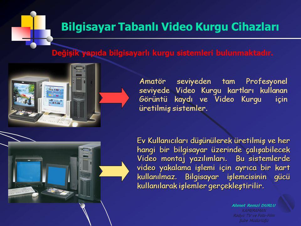 Ahmet Remzi DURLU KAMERAMAN Radyo TV ve Foto-Film Şube Müdürlüğü Bilgisayar Tabanlı Video Kurgu Cihazları Değişik yapıda bilgisayarlı kurgu sistemleri