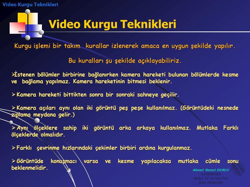 Ahmet Remzi DURLU KAMERAMAN Radyo TV ve Foto-Film Şube Müdürlüğü Video Kurgu Teknikleri Kurgu işlemi bir takım kurallar izlenerek amaca en uygun şekil