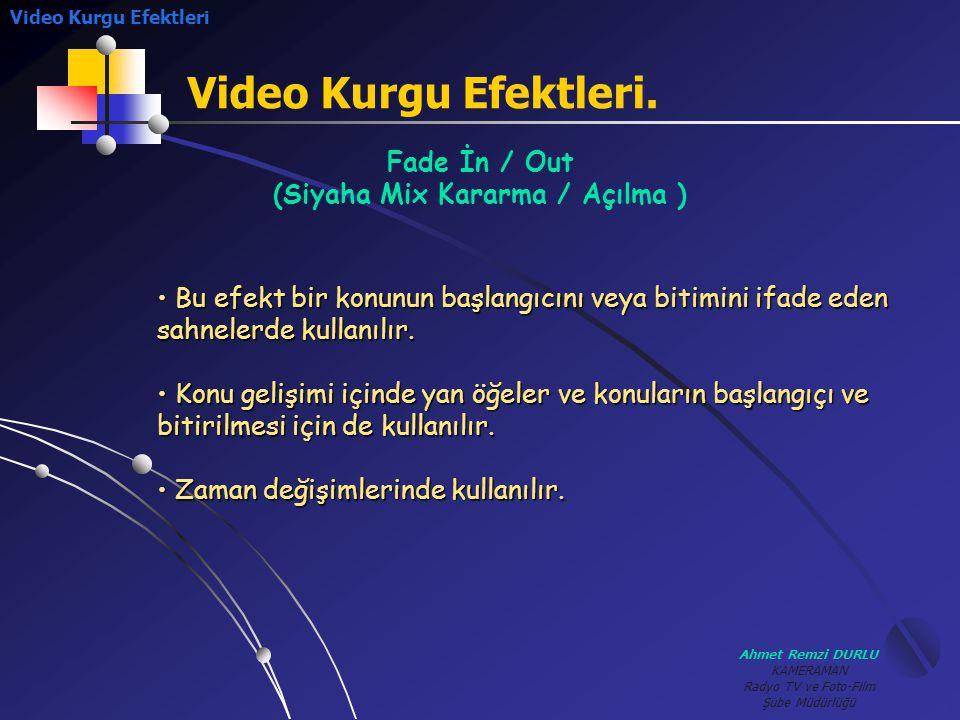 Ahmet Remzi DURLU KAMERAMAN Radyo TV ve Foto-Film Şube Müdürlüğü Video Kurgu Efektleri. Fade İn / Out (Siyaha Mix Kararma / Açılma ) • B• B• B• Bu efe