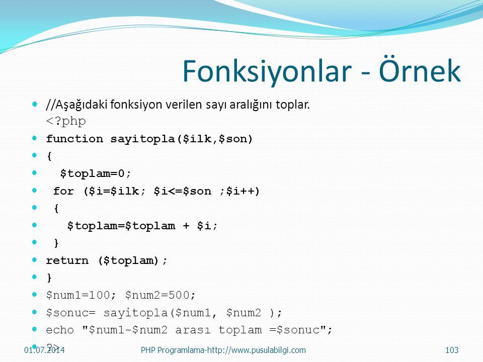 Fonksiyonlar - Örnek  //Aşağıdaki fonksiyon verilen sayı aralığını toplar. <?php  function sayitopla($ilk,$son)  {  $toplam=0;  for ($i=$ilk; $i<