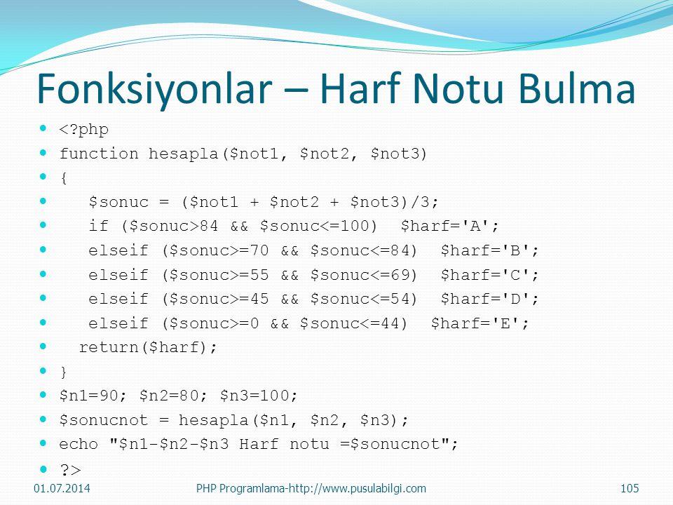 Fonksiyonlar – Harf Notu Bulma  <?php  function hesapla($not1, $not2, $not3)  {  $sonuc = ($not1 + $not2 + $not3)/3;  if ($sonuc>84 && $sonuc<=100) $harf= A ;  elseif ($sonuc>=70 && $sonuc<=84) $harf= B ;  elseif ($sonuc>=55 && $sonuc<=69) $harf= C ;  elseif ($sonuc>=45 && $sonuc<=54) $harf= D ;  elseif ($sonuc>=0 && $sonuc<=44) $harf= E ;  return($harf);  }  $n1=90; $n2=80; $n3=100;  $sonucnot = hesapla($n1, $n2, $n3);  echo $n1-$n2-$n3 Harf notu =$sonucnot ;  ?> 01.07.2014PHP Programlama-http://www.pusulabilgi.com105