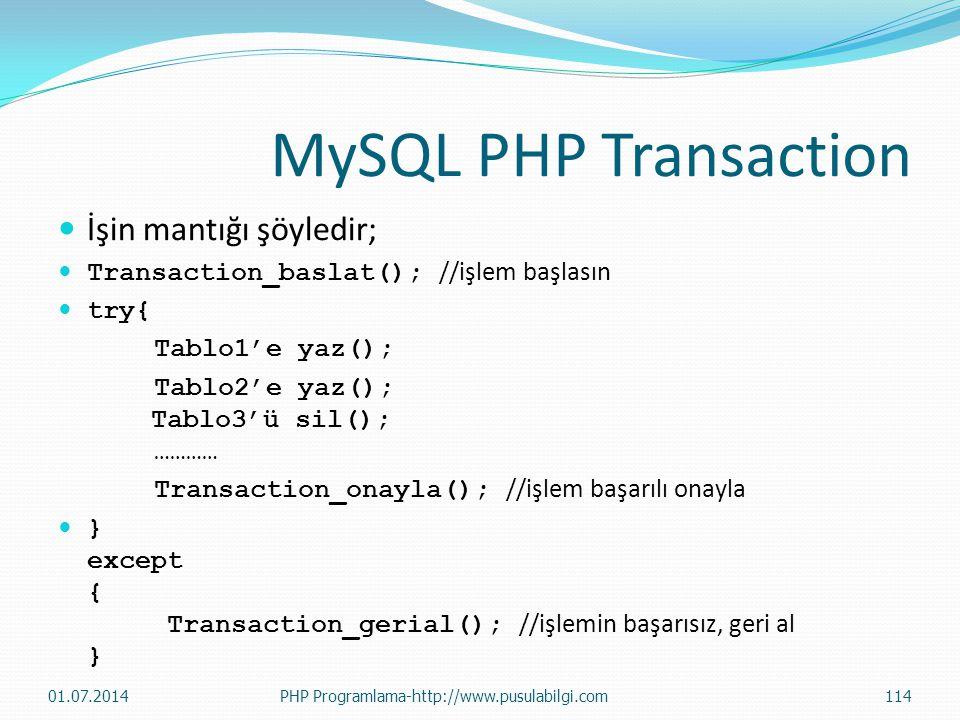 MySQL PHP Transaction  İşin mantığı şöyledir;  Transaction_baslat(); //işlem başlasın  try{ Tablo1'e yaz(); Tablo2'e yaz(); Tablo3'ü sil(); ………… Transaction_onayla(); //işlem başarılı onayla  } except { Transaction_gerial(); //işlemin başarısız, geri al } 01.07.2014PHP Programlama-http://www.pusulabilgi.com114