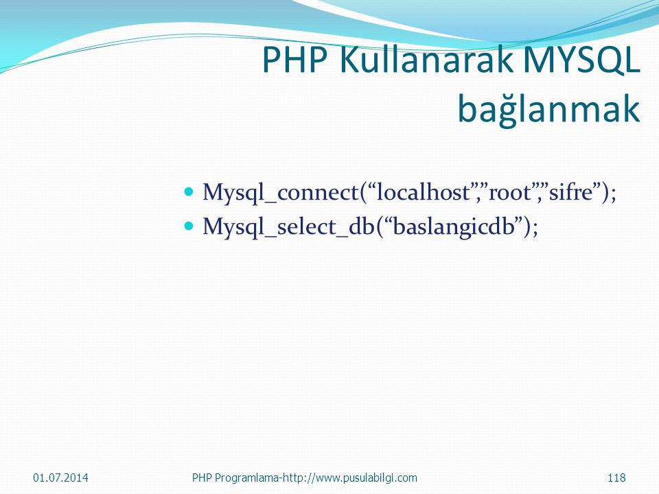 PHP Kullanarak MYSQL bağlanmak  Mysql_connect( localhost , root , sifre );  Mysql_select_db( baslangicdb ); 01.07.2014118PHP Programlama-http://www.pusulabilgi.com