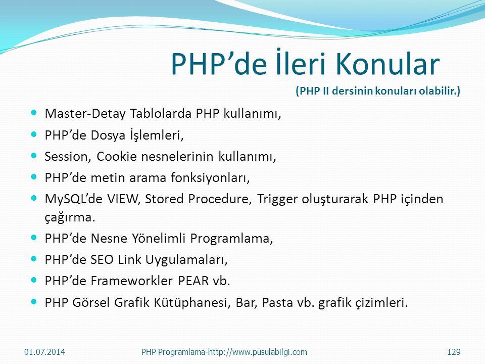 PHP'de İleri Konular (PHP II dersinin konuları olabilir.)  Master-Detay Tablolarda PHP kullanımı,  PHP'de Dosya İşlemleri,  Session, Cookie nesnelerinin kullanımı,  PHP'de metin arama fonksiyonları,  MySQL'de VIEW, Stored Procedure, Trigger oluşturarak PHP içinden çağırma.