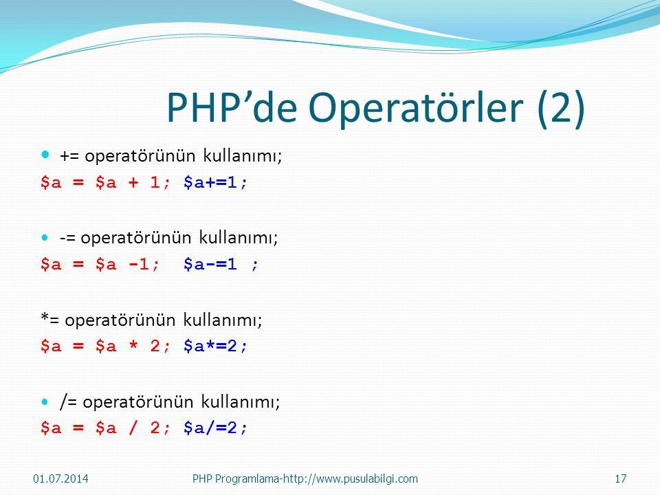 PHP'de Operatörler (2)  += operatörünün kullanımı; $a = $a + 1; $a+=1; • -= operatörünün kullanımı; $a = $a -1; $a-=1 ; *= operatörünün kullanımı; $a = $a * 2; $a*=2; • /= operatörünün kullanımı; $a = $a / 2; $a/=2; 01.07.201417PHP Programlama-http://www.pusulabilgi.com
