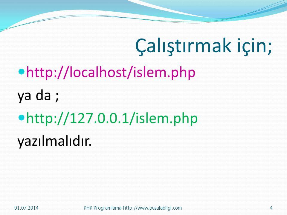 Çalıştırmak için;  http://localhost/islem.php ya da ;  http://127.0.0.1/islem.php yazılmalıdır. 01.07.2014PHP Programlama-http://www.pusulabilgi.com