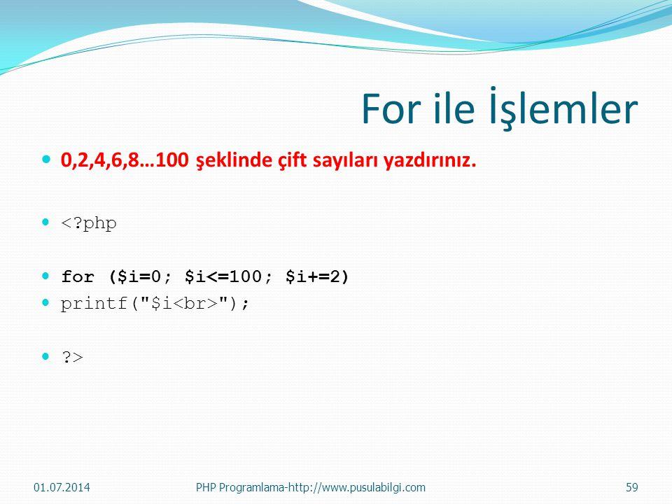 For ile İşlemler  0,2,4,6,8…100 şeklinde çift sayıları yazdırınız.  <?php  for ($i=0; $i<=100; $i+=2)  printf(