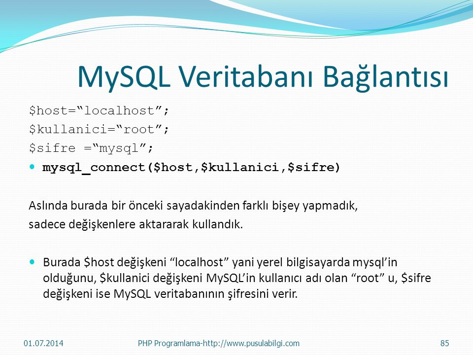 MySQL Veritabanı Bağlantısı $host= localhost ; $kullanici= root ; $sifre = mysql ;  mysql_connect($host,$kullanici,$sifre) Aslında burada bir önceki sayadakinden farklı bişey yapmadık, sadece değişkenlere aktararak kullandık.
