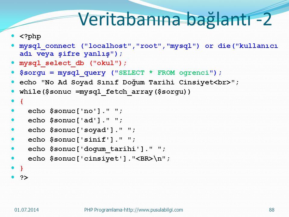  <?php  mysql_connect ( localhost , root , mysql ) or die( kullanıcı adı veya şifre yanlış );  mysql_select_db ( okul );  $sorgu = mysql_query ( SELECT * FROM ogrenci );  echo No Ad Soyad Sınıf Doğum Tarihi Cinsiyet ;  while($sonuc =mysql_fetch_array($sorgu))  {  echo $sonuc[ no ]. ;  echo $sonuc[ ad ]. ;  echo $sonuc[ soyad ]. ;  echo $sonuc[ sinif ]. ;  echo $sonuc[ dogum_tarihi ]. ;  echo $sonuc[ cinsiyet ]. \n ;  }  ?> Veritabanına bağlantı -2 01.07.201488PHP Programlama-http://www.pusulabilgi.com