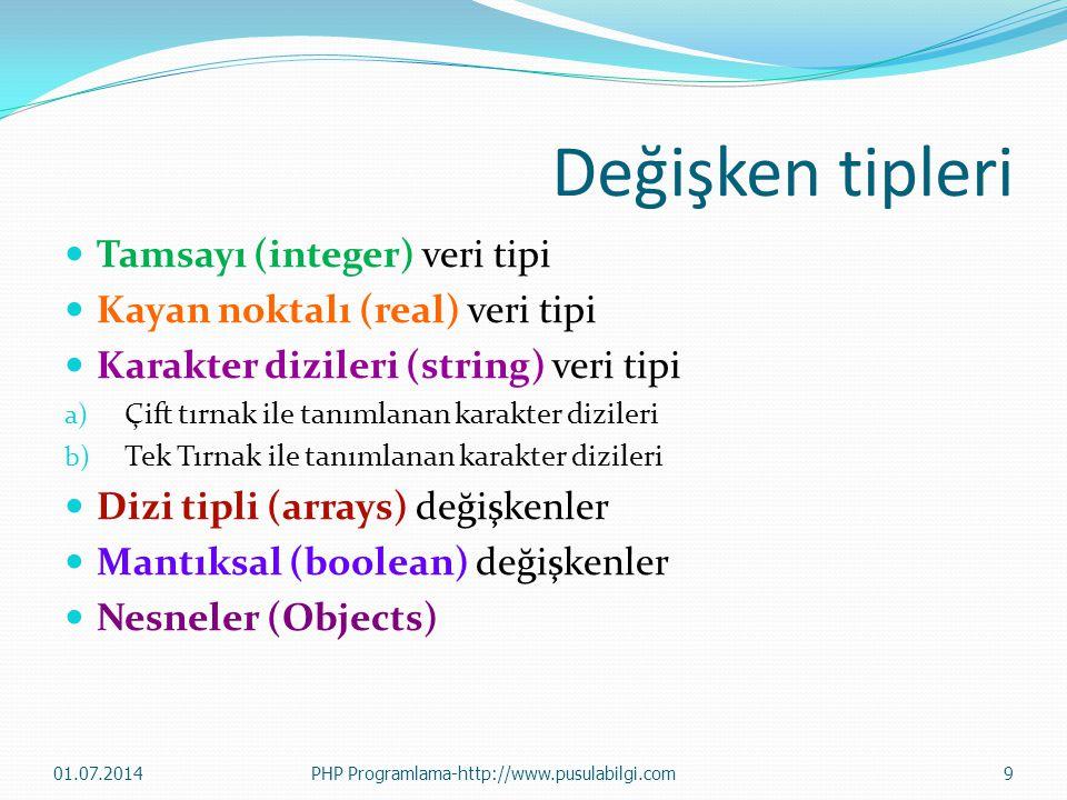 Değişken tipleri  Tamsayı (integer) veri tipi  Kayan noktalı (real) veri tipi  Karakter dizileri (string) veri tipi a) Çift tırnak ile tanımlanan karakter dizileri b) Tek Tırnak ile tanımlanan karakter dizileri  Dizi tipli (arrays) değişkenler  Mantıksal (boolean) değişkenler  Nesneler (Objects) 01.07.2014PHP Programlama-http://www.pusulabilgi.com9