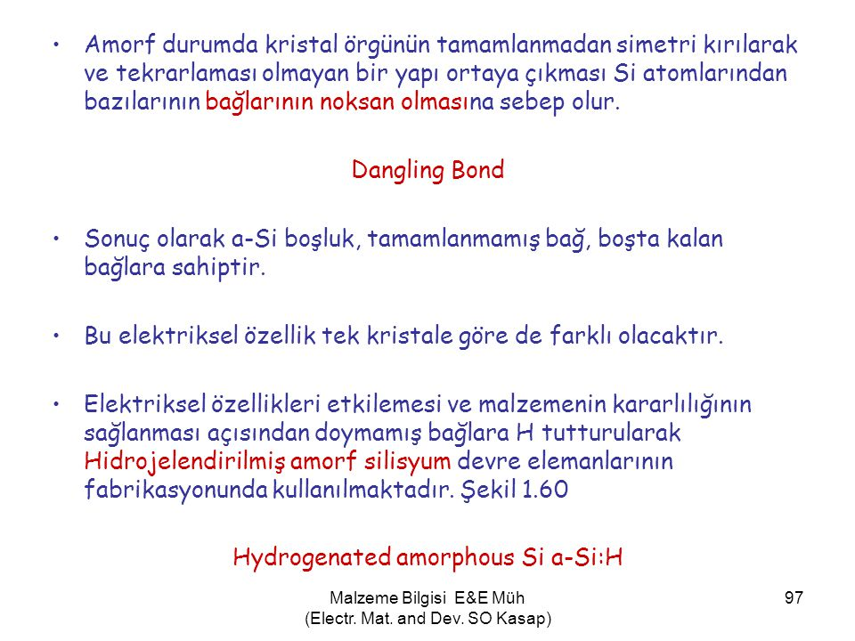 Malzeme Bilgisi E&E Müh (Electr. Mat. and Dev. SO Kasap) 97 •Amorf durumda kristal örgünün tamamlanmadan simetri kırılarak ve tekrarlaması olmayan bir