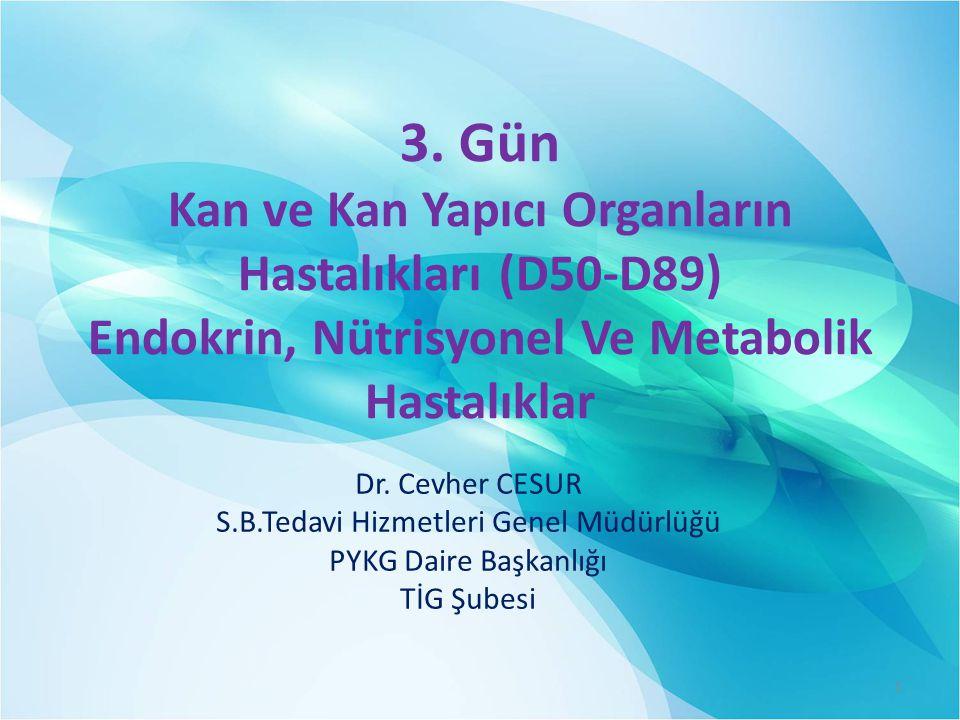 3. Gün Kan ve Kan Yapıcı Organların Hastalıkları (D50-D89) Endokrin, Nütrisyonel Ve Metabolik Hastalıklar Dr. Cevher CESUR S.B.Tedavi Hizmetleri Genel