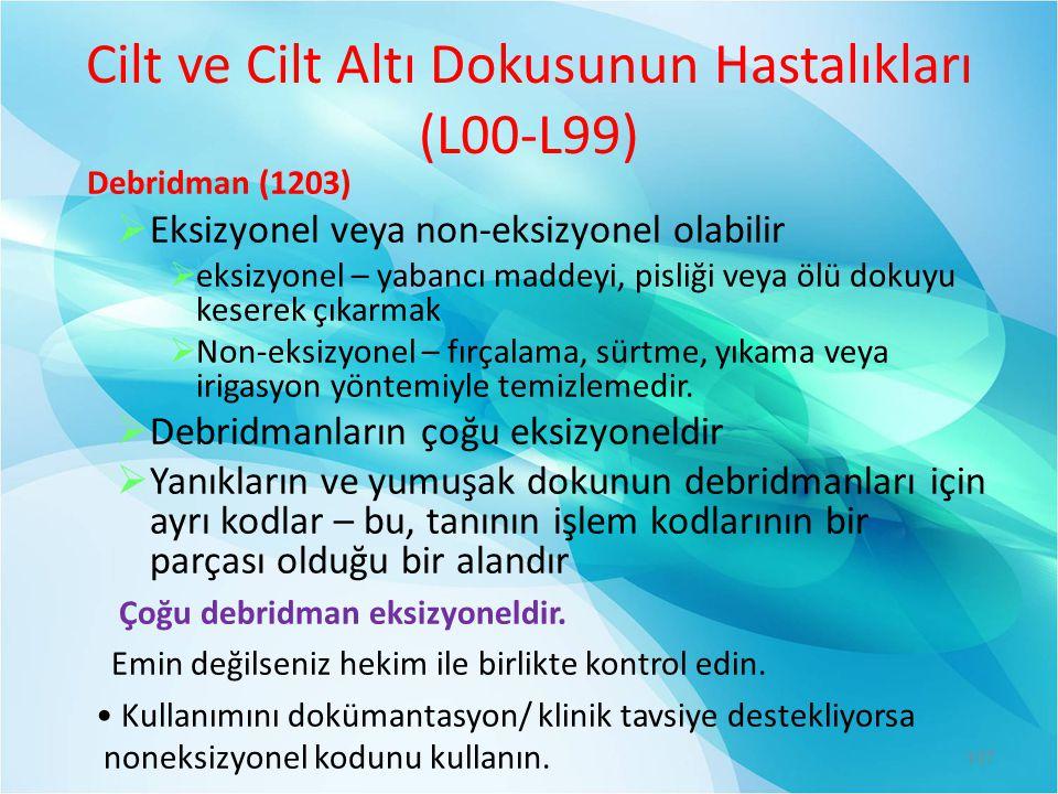 Cilt ve Cilt Altı Dokusunun Hastalıkları (L00-L99) Debridman (1203)  Eksizyonel veya non-eksizyonel olabilir  eksizyonel – yabancı maddeyi, pisliği