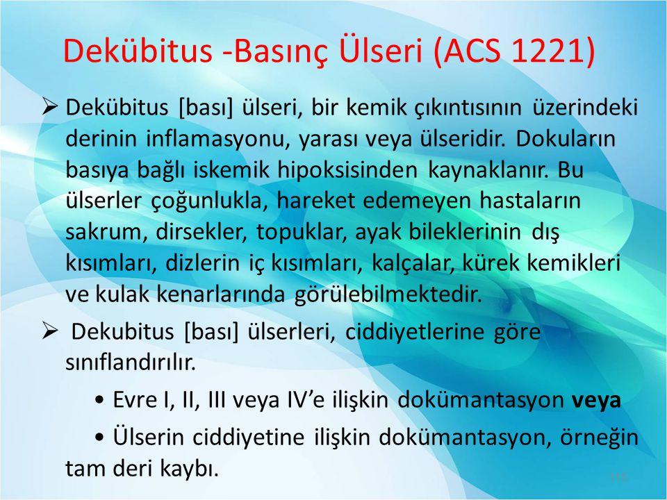 Dekübitus -Basınç Ülseri (ACS 1221)  Dekübitus [bası] ülseri, bir kemik çıkıntısının üzerindeki derinin inflamasyonu, yarası veya ülseridir. Dokuları