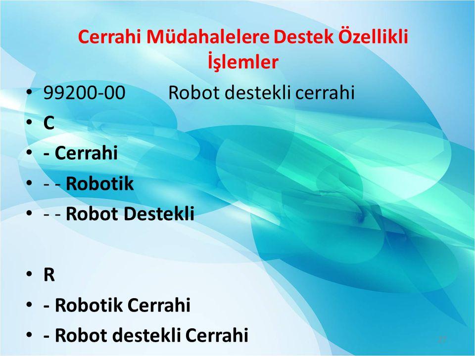 Cerrahi Müdahalelere Destek Özellikli İşlemler • 99200-00 Robot destekli cerrahi • C • - Cerrahi • - - Robotik • - - Robot Destekli • R • - Robotik Ce