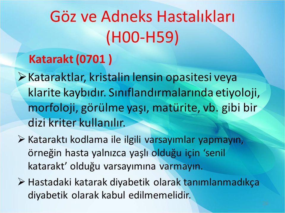 Göz ve Adneks Hastalıkları (H00-H59) Katarakt (0701 )  Kataraktlar, kristalin lensin opasitesi veya klarite kaybıdır. Sınıflandırmalarında etiyoloji,