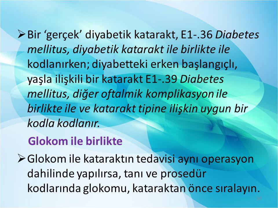  Bir 'gerçek' diyabetik katarakt, E1-.36 Diabetes mellitus, diyabetik katarakt ile birlikte ile kodlanırken; diyabetteki erken başlangıçlı, yaşla ili