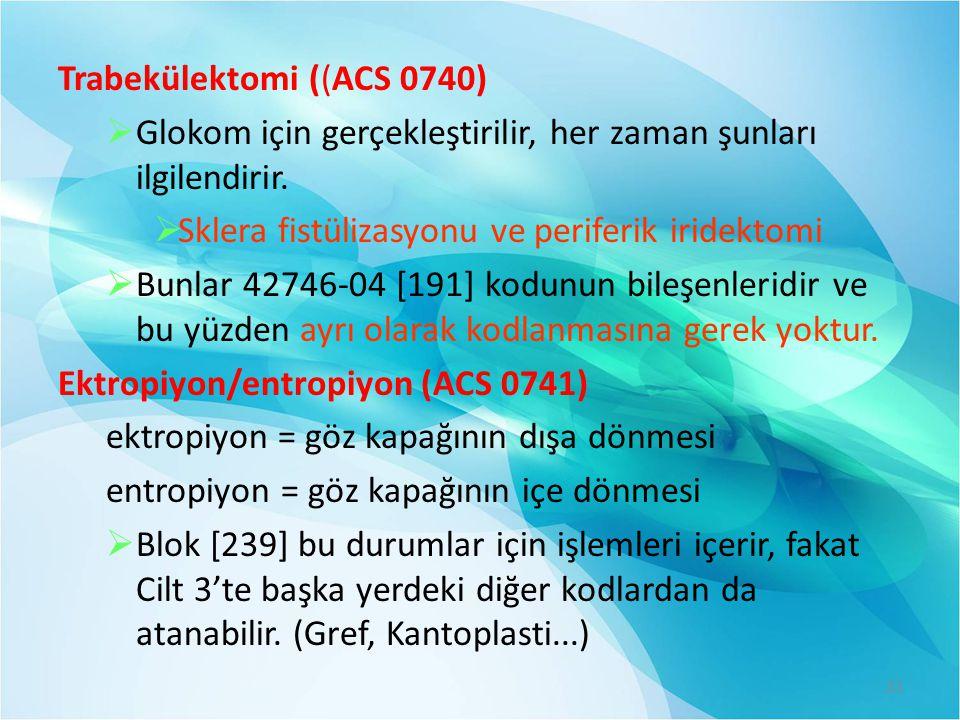 Trabekülektomi ((ACS 0740)  Glokom için gerçekleştirilir, her zaman şunları ilgilendirir.  Sklera fistülizasyonu ve periferik iridektomi  Bunlar 42