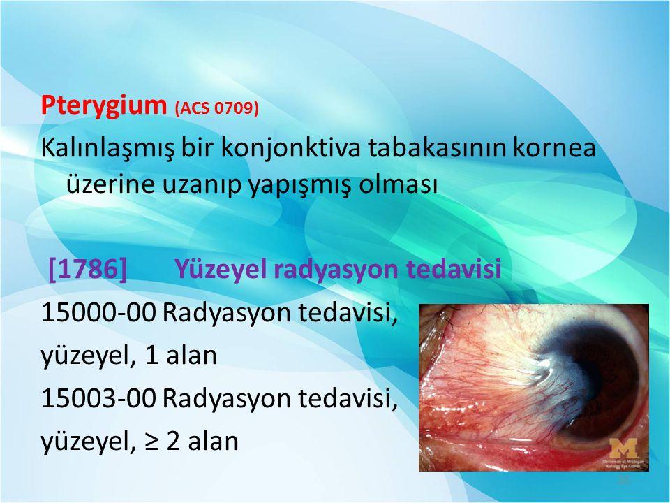 Pterygium (ACS 0709) Kalınlaşmış bir konjonktiva tabakasının kornea üzerine uzanıp yapışmış olması [1786]Yüzeyel radyasyon tedavisi 15000-00 Radyasyon