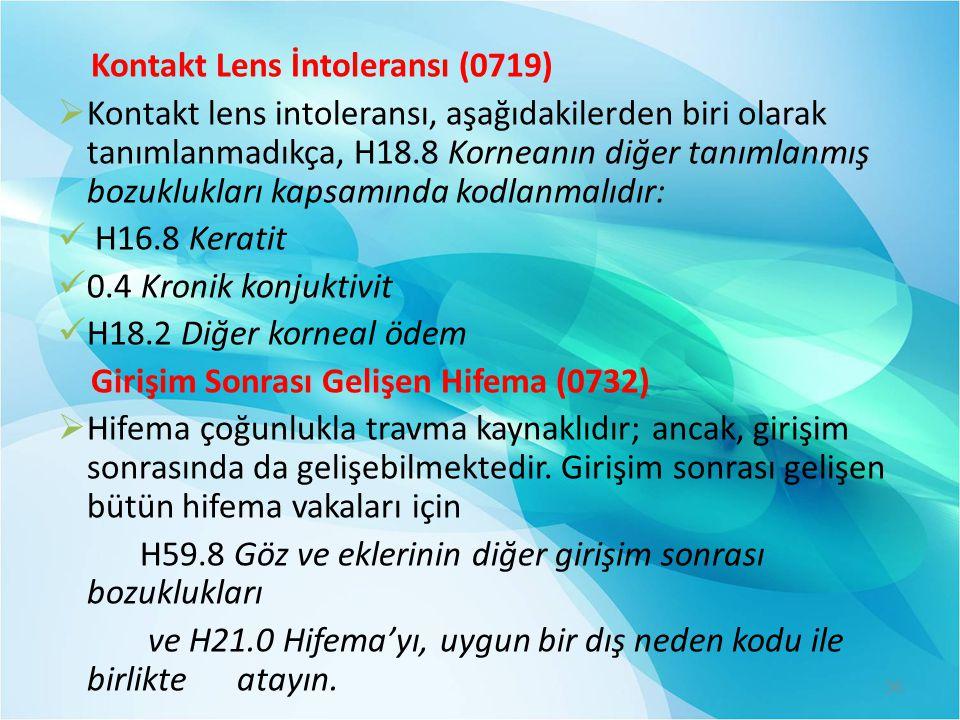 Kontakt Lens İntoleransı (0719)  Kontakt lens intoleransı, aşağıdakilerden biri olarak tanımlanmadıkça, H18.8 Korneanın diğer tanımlanmış bozukluklar