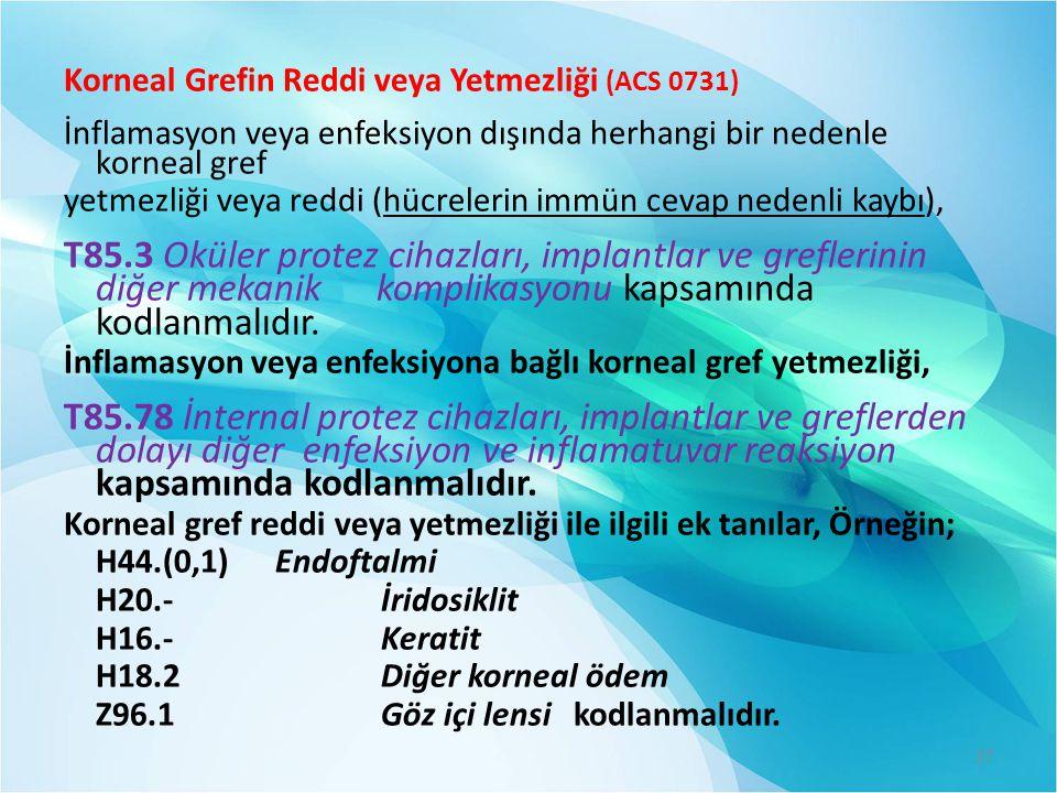 Korneal Grefin Reddi veya Yetmezliği (ACS 0731) İnflamasyon veya enfeksiyon dışında herhangi bir nedenle korneal gref yetmezliği veya reddi (hücreleri