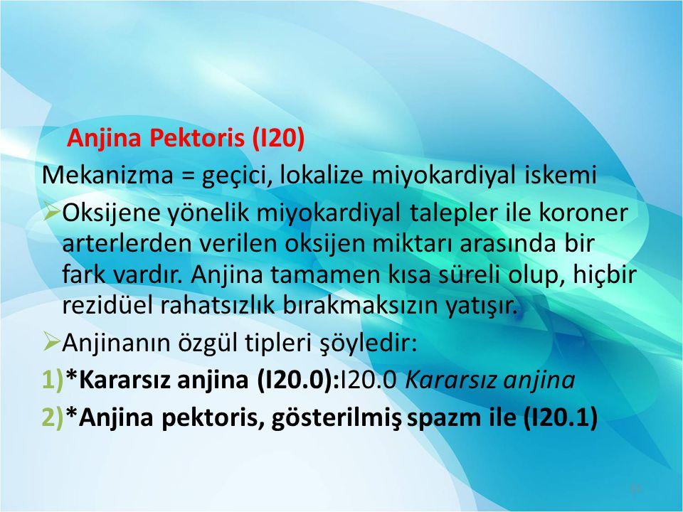 Anjina Pektoris (I20) Mekanizma = geçici, lokalize miyokardiyal iskemi  Oksijene yönelik miyokardiyal talepler ile koroner arterlerden verilen oksije