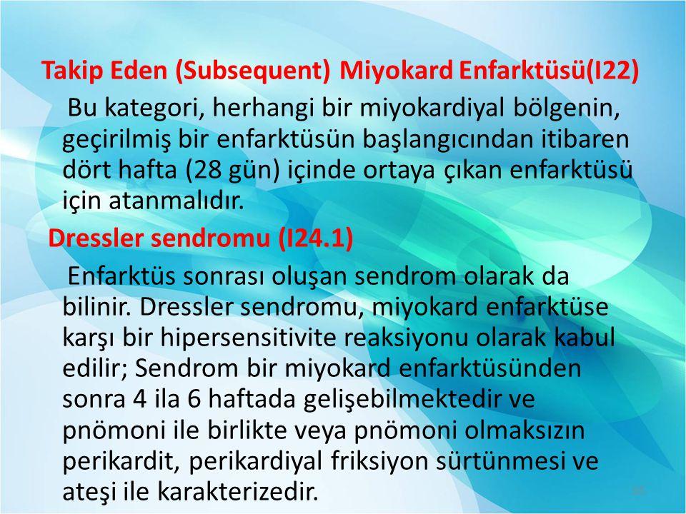 Takip Eden (Subsequent) Miyokard Enfarktüsü(I22) Bu kategori, herhangi bir miyokardiyal bölgenin, geçirilmiş bir enfarktüsün başlangıcından itibaren d