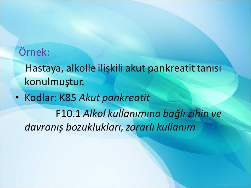 Örnek: Hastaya, alkolle ilişkili akut pankreatit tanısı konulmuştur. • Kodlar: K85 Akut pankreatit F10.1 Alkol kullanımına bağlı zihin ve davranış boz