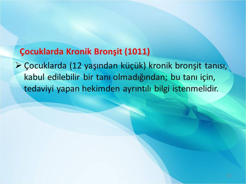 Çocuklarda Kronik Bronşit (1011)  Çocuklarda (12 yaşından küçük) kronik bronşit tanısı, kabul edilebilir bir tanı olmadığından; bu tanı için, tedaviy
