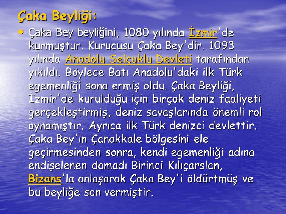 • Çaka Bey ilk Türk donanmasını kuran ve ilk deniz komutanı olan Türk beyidir.