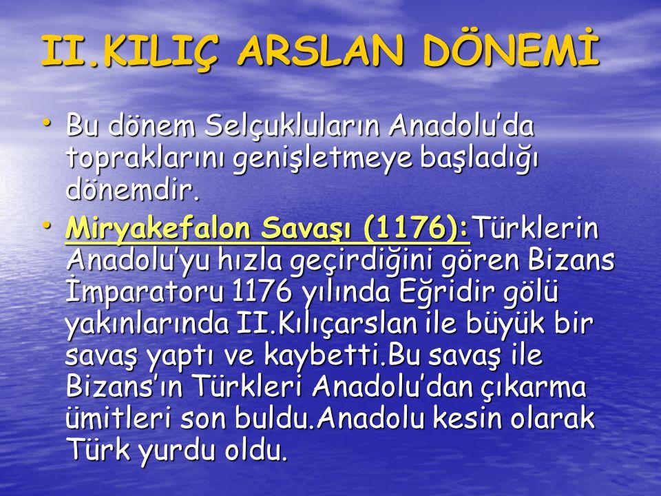 I.GIYASEDDİN KEYHÜSREV • Devletin hudutlarını emniyete almak için, Bizanslılar ve Ermenilerle mücadele etti.