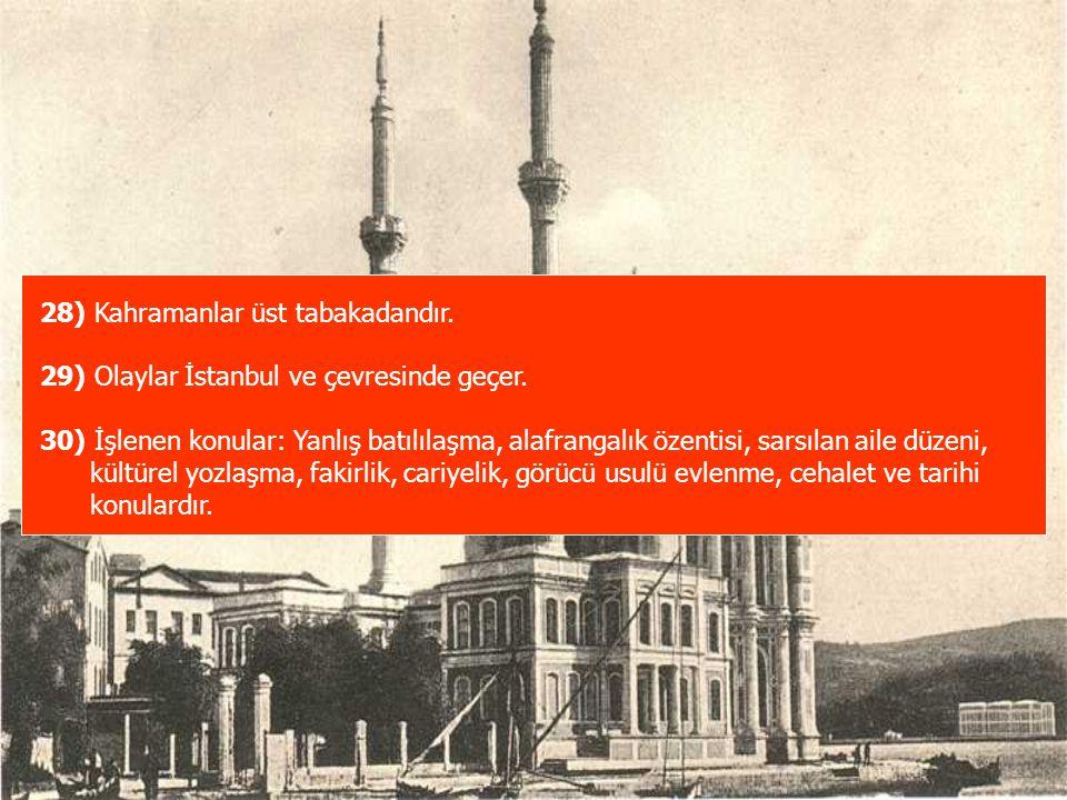 28) Kahramanlar üst tabakadandır. 29) Olaylar İstanbul ve çevresinde geçer. 30) İşlenen konular: Yanlış batılılaşma, alafrangalık özentisi, sarsılan a