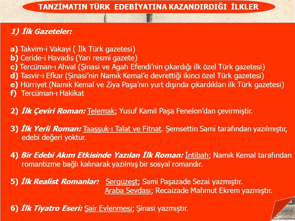 TANZİMATIN TÜRK EDEBİYATINA KAZANDIRDIĞI İLKLER 1)İlk Gazeteler: a) Takvim-i Vakayi ( İlk Türk gazetesi) b) Ceride-i Havadis (Yarı resmi gazete) c) Tercüman-ı Ahval (Şinasi ve Agah Efendi'nin çıkardığı ilk özel Türk gazetesi) d) Tasvir-i Efkar (Şinasi'nin Namık Kemal'e devrettiği ikinci özel Türk gazetesi) e) Hürriyet (Namık Kemal ve Ziya Paşa'nın yurt dışında çıkardıkları ilk Türk gazetesi) f) Tercüman-ı Hakikat 2) İlk Çeviri Roman: Telemak; Yusuf Kamil Paşa Fenelon'dan çevirmiştir.