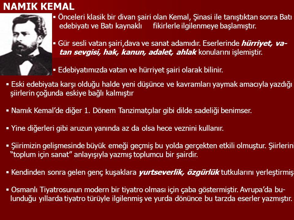 NAMIK KEMAL  Önceleri klasik bir divan şairi olan Kemal, Şinasi ile tanıştıktan sonra Batı edebiyatı ve Batı kaynaklı fikirlerle ilgilenmeye başlamıştır.