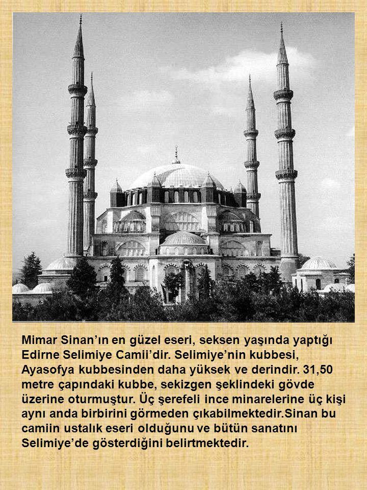 Mimar Sinan'ın en güzel eseri, seksen yaşında yaptığı Edirne Selimiye Camii'dir. Selimiye'nin kubbesi, Ayasofya kubbesinden daha yüksek ve derindir. 3