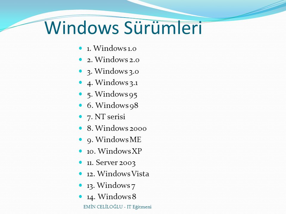Windows Sürümleri  1. Windows 1.0  2. Windows 2.0  3. Windows 3.0  4. Windows 3.1  5. Windows 95  6. Windows 98  7. NT serisi  8. Windows 2000