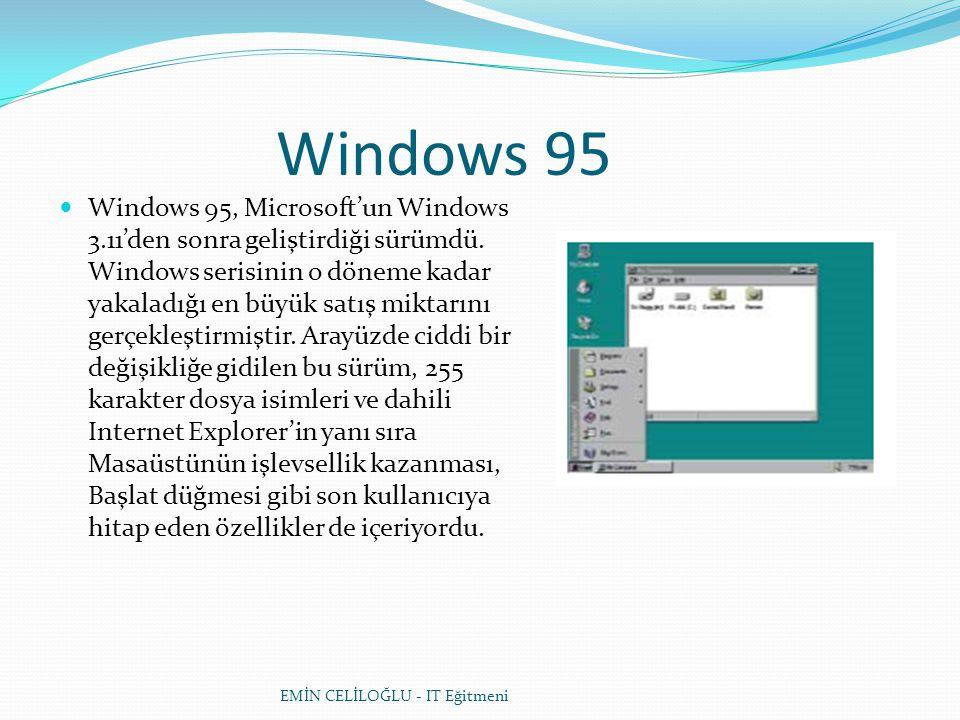 Windows 95  Windows 95, Microsoft'un Windows 3.11'den sonra geliştirdiği sürümdü. Windows serisinin o döneme kadar yakaladığı en büyük satış miktarın