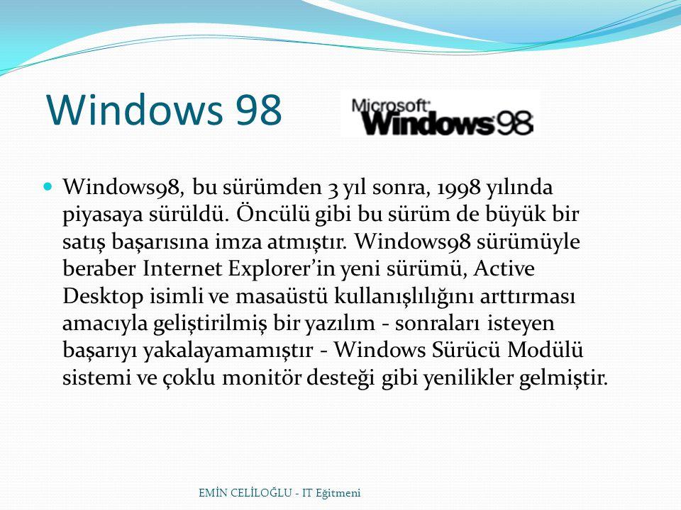 Windows 98  Windows98, bu sürümden 3 yıl sonra, 1998 yılında piyasaya sürüldü. Öncülü gibi bu sürüm de büyük bir satış başarısına imza atmıştır. Wind